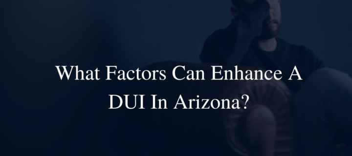 What factors can enhance a DUI in Arizona?
